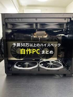【PCまとめ】予算50万以上のハイスペック自作PCをまとめてみた!自作PC構成まとめ